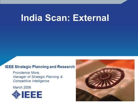 India Scan: External IEEE Strategic Planning <strong>and</strong> Research Providence More, Manager <strong>of</strong> Strategic Planning & Competitive Intelligence March 2008.