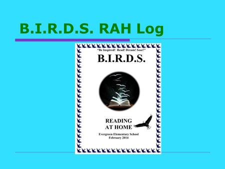 B.I.R.D.S. RAH Log. Rules & Events 1 Set a personal goal of the minutes you wish to read each day 1 st Grade: up to 25 minutes 2 nd Grade: up to 35 minutes.