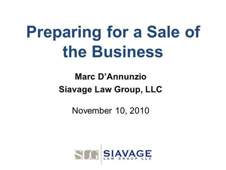Preparing for a Sale of the Business Marc D'Annunzio Siavage Law Group, LLC November 10, 2010.