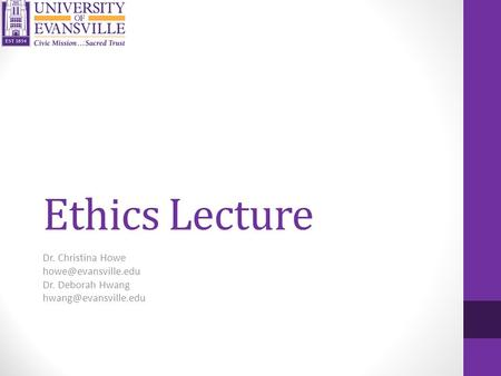 Ethics Lecture Dr. Christina Howe