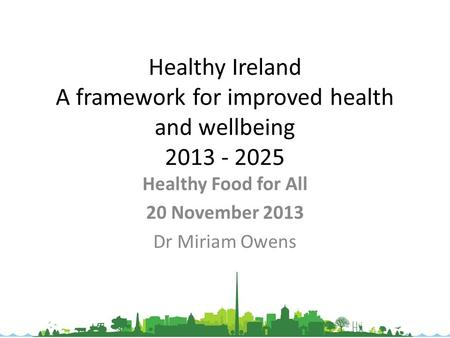 Healthy Ireland A framework for improved health and wellbeing 2013 - 2025 Healthy Food for All 20 November 2013 Dr Miriam Owens.