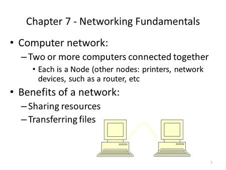 1 Chapter 7 - Networking Fundamentals Computer network: – Two or more computers connected together Each is a Node (other nodes: printers, network devices,