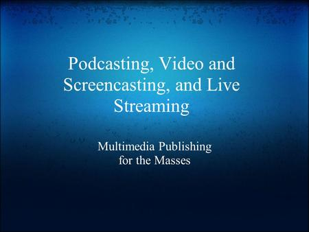 Podcasting, Video and Screencasting, and Live Streaming Multimedia Publishing for the Masses.