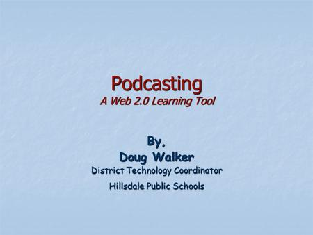 Podcasting A Web 2.0 Learning Tool By, Doug Walker District Technology Coordinator Hillsdale Public Schools.