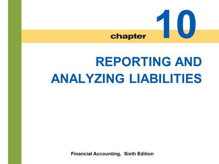 10-1 REPORTING AND ANALYZING LIABILITIES Financial Accounting, Sixth Edition 10.