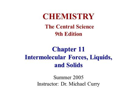 Chapter 11 Intermolecular Forces, Liquids, and Solids CHEMISTRY The Central Science 9th Edition Summer 2005 Instructor: Dr. Michael Curry.