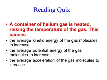 Reading Quiz A container of helium gas is heated, raising the temperature of the gas. This causes the average kinetic energy of the gas molecules to increase.