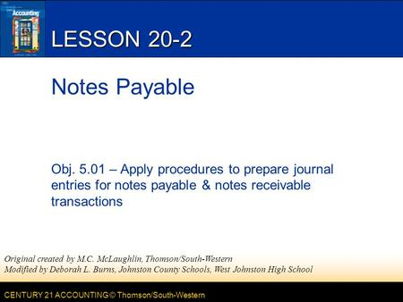 CENTURY 21 ACCOUNTING © Thomson/South-Western LESSON 20-2 Notes Payable Obj. 5.01 – Apply procedures to prepare journal entries for notes payable & notes.