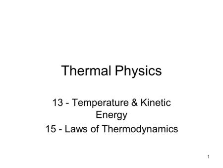 1 Thermal Physics 13 - Temperature & Kinetic Energy 15 - Laws of Thermodynamics.