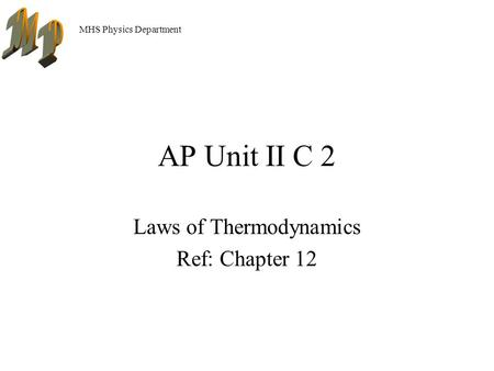 MHS Physics Department AP Unit II C 2 Laws of Thermodynamics Ref: Chapter 12.
