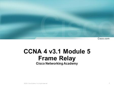 1 © 2003, Cisco Systems, Inc. All rights reserved. CCNA 4 v3.1 Module 5 Frame Relay Cisco Networking Academy.