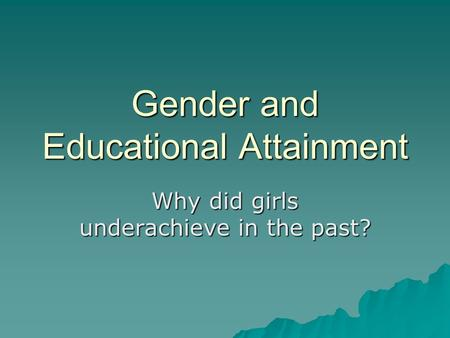 Gender and Educational Attainment Why did girls underachieve in the past?