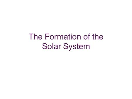 The Formation of the Solar System. Model Requirements Each planet is relatively isolated in space. The orbits of the planets are nearly circular. The.