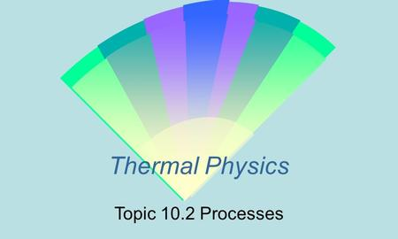 Thermal Physics Topic 10.2 Processes. The First Law of Thermodynamics Is a statement of the Law of Conservation of Energy in which the equivalence of.