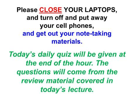 Please CLOSE YOUR LAPTOPS, and turn off and put away your cell phones, and get out your note-taking materials. Today's daily quiz will be given at the.