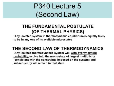 P340 Lecture 5 (Second Law) THE FUNDAMENTAL POSTULATE (OF THERMAL PHYSICS) Any isolated system in thermodynamic equilibrium is equally likely to be in.