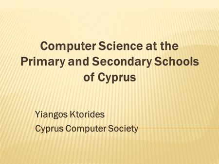 Yiangos Ktorides Cyprus Computer Society Computer Science at the Primary and Secondary Schools of Cyprus.