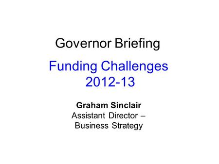 Governor Briefing Funding Challenges 2012-13 Graham Sinclair Assistant Director – Business Strategy.