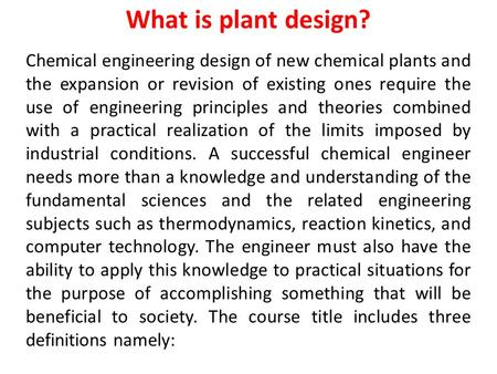 What is plant design? Chemical <strong>engineering</strong> design of new chemical plants and the expansion or revision of existing ones require the use of <strong>engineering</strong>.