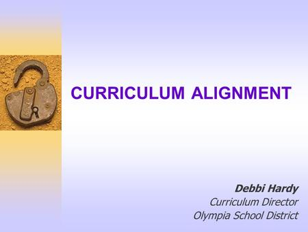 CURRICULUM ALIGNMENT Debbi Hardy Curriculum Director Olympia School District.