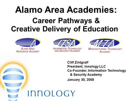 Alamo Area Academies: Career Pathways & Creative Delivery of Education Cliff Zintgraff President, Innology LLC Co-Founder, Information Technology & Security.