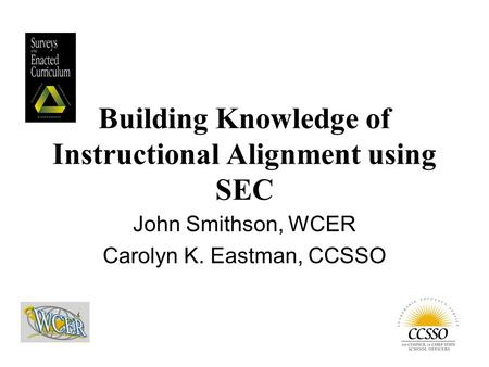 John Smithson, WCER Carolyn K. Eastman, CCSSO Building Knowledge of Instructional Alignment using SEC.
