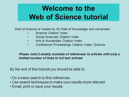 Welcome to the Web of Science tutorial By the end of this tutorial you should be able to: Do a basic search to find references Use search techniques to.