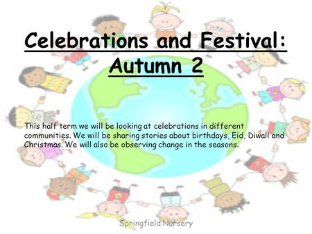 Celebrations and Festival: Autumn 2 This half term we will be looking at celebrations in different communities. We will be sharing stories about birthdays,