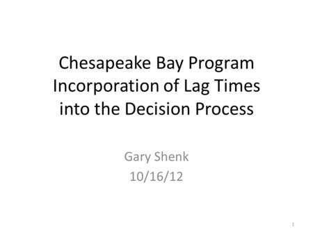 Chesapeake Bay Program Incorporation of Lag Times into the Decision Process Gary Shenk 10/16/12 1.