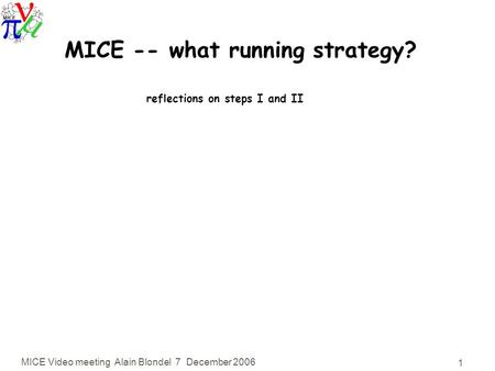 MICE Video meeting Alain Blondel 7 December 2006 1 MICE -- what running strategy? reflections on steps I and II.