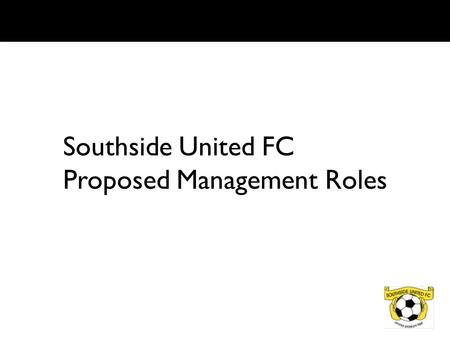 Southside United FC Proposed Management Roles. OVERVIEW To ensure the club committee is effective in its tasks of setting and implementing the clubs direction.