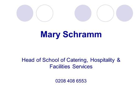 Mary Schramm Head of School of Catering, Hospitality & Facilities Services 0208 408 6553.