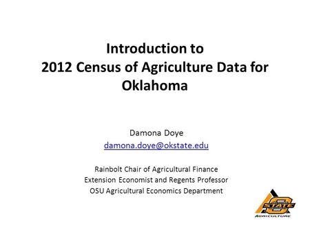 Introduction to 2012 Census of Agriculture Data for Oklahoma Damona Doye Rainbolt Chair of Agricultural Finance Extension Economist.