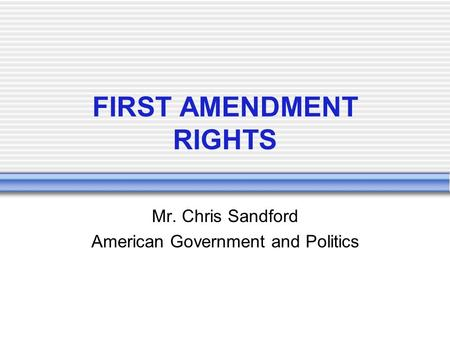FIRST AMENDMENT RIGHTS Mr. Chris Sandford American Government and Politics.