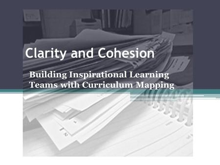 Clarity and Cohesion Building Inspirational Learning Teams with Curriculum Mapping.
