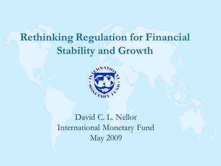 David C. L. Nellor International Monetary Fund May 2009 Rethinking Regulation for Financial Stability and Growth.