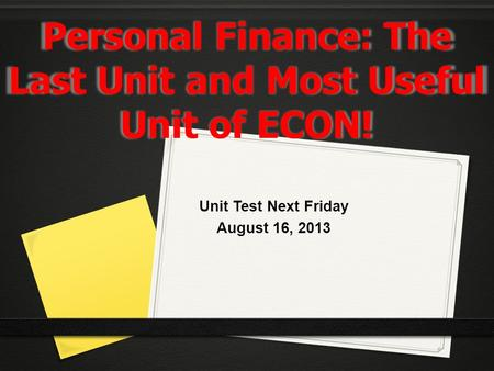 Personal Finance: The Last Unit and Most Useful Unit of ECON! Unit Test Next Friday August 16, 2013.