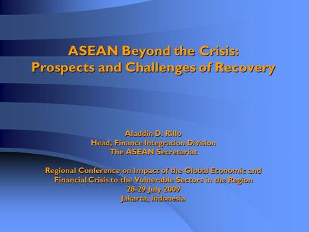 ASEAN Beyond the Crisis: Prospects and Challenges of Recovery Aladdin D. Rillo Head, Finance Integration Division The ASEAN Secretariat Regional Conference.
