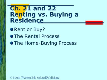 © South-Western Educational Publishing Ch. 21 and 22 Renting vs. Buying a Residence Rent or Buy? The Rental Process The Home-Buying Process.