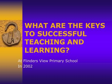 WHAT ARE THE KEYS TO SUCCESSFUL TEACHING AND LEARNING? At Flinders View Primary School In 2002.