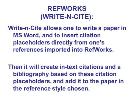 REFWORKS (WRITE-N-CITE): Write-n-Cite allows one to write a paper in MS Word, and to insert citation placeholders directly from one's references imported.