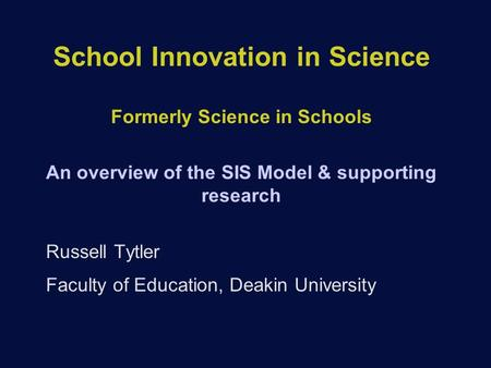 School Innovation in Science Formerly Science in Schools An overview of the SIS Model & supporting research Russell Tytler Faculty of Education, Deakin.