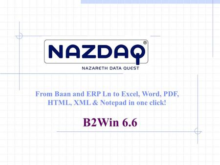 From Baan and ERP Ln to Excel, Word, PDF, HTML, XML & Notepad in one click! B2Win 6.6.