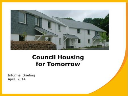 Council Housing for Tomorrow Informal Briefing April 2014.