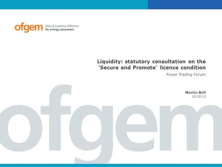 Liquidity: statutory consultation on the 'Secure and Promote' licence condition Power Trading Forum Martin Bell 12/12/13.