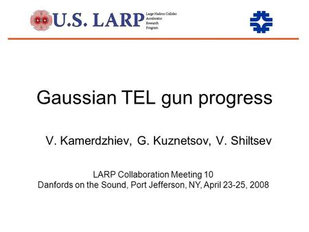 Gaussian TEL gun progress V. Kamerdzhiev, G. Kuznetsov, V. Shiltsev LARP Collaboration Meeting 10 Danfords on the Sound, Port Jefferson, NY, April 23-25,