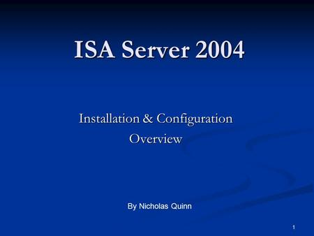 1 ISA Server 2004 Installation & Configuration Overview By Nicholas Quinn.