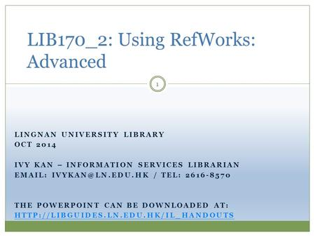 LINGNAN UNIVERSITY LIBRARY OCT 2014 IVY KAN – INFORMATION SERVICES LIBRARIAN   / TEL: 2616-8570 THE POWERPOINT CAN BE DOWNLOADED.