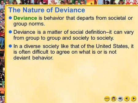 The Nature of Deviance Deviance is behavior that departs from societal or group norms. Deviance is a matter of social definition–it can vary from group.