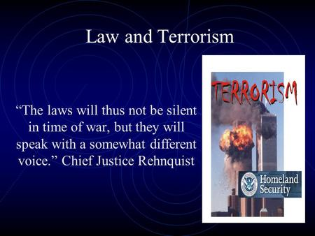 "Law and Terrorism ""The laws will thus not be silent in time of war, but they will speak with a somewhat different voice."" Chief Justice Rehnquist."